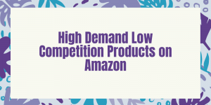 High Demand Low Competition Products on Amazon